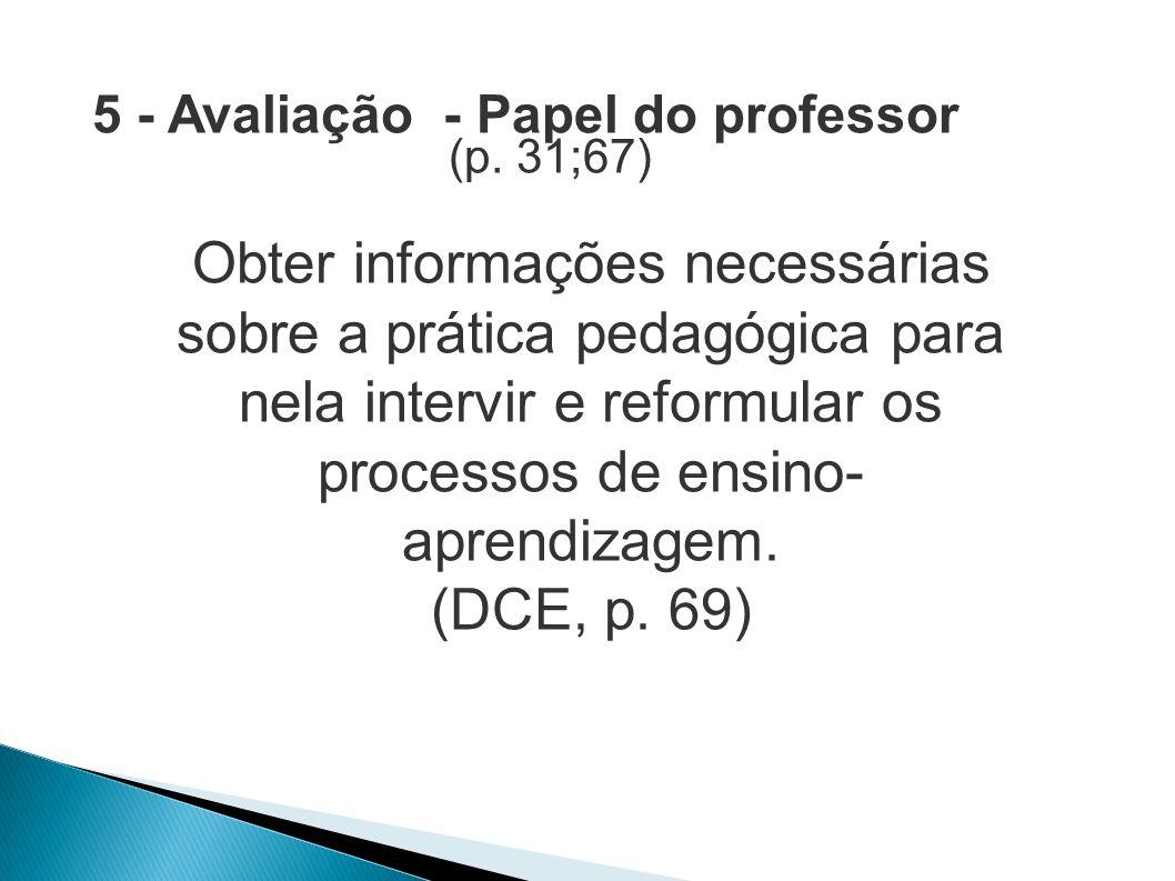 5 - Avaliação - Papel do professor (p. 31;67) Obter informações necessárias sobre a prática pedagógica para nela intervir e reformular os processos de