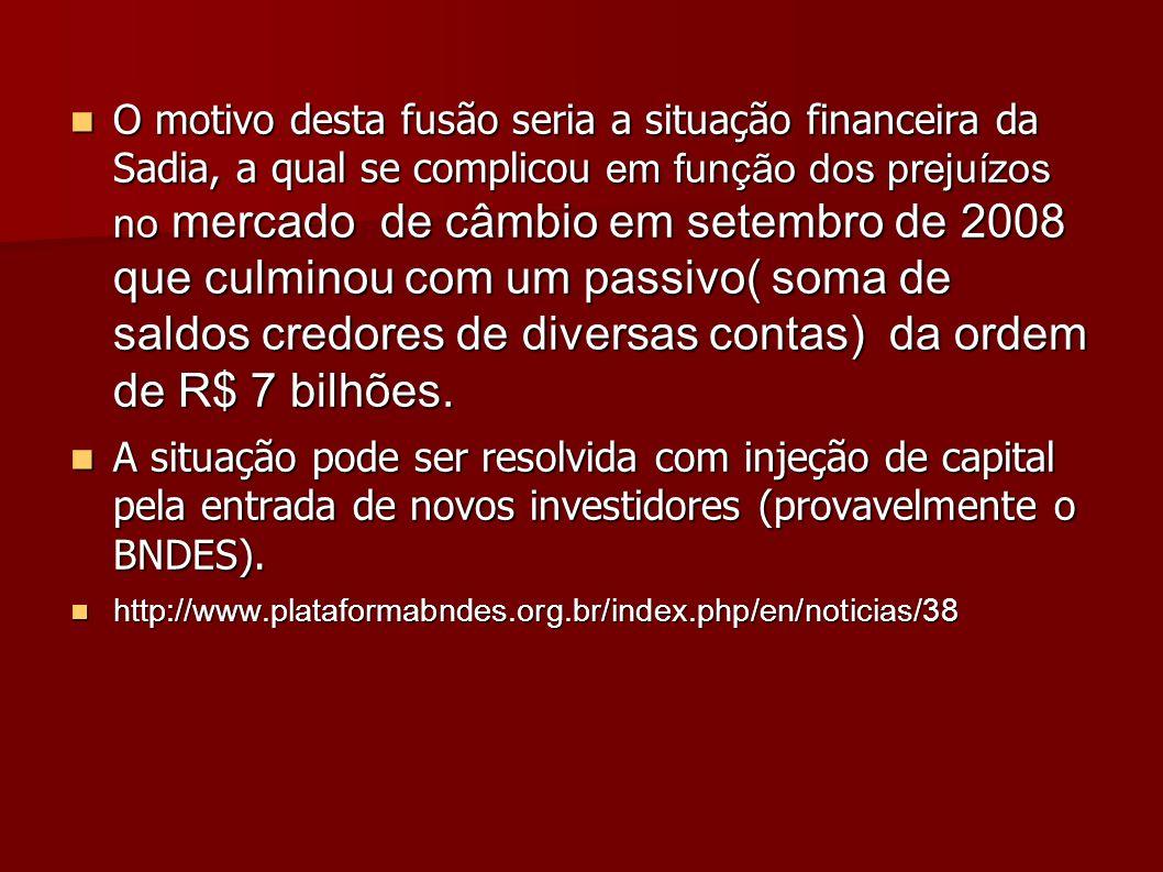 O motivo desta fusão seria a situação financeira da Sadia, a qual se complicou em função dos prejuízos no mercado de câmbio em setembro de 2008 que cu