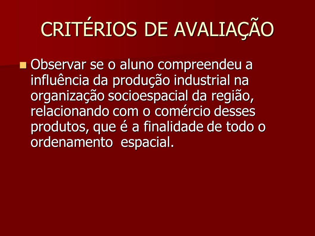 CRITÉRIOS DE AVALIAÇÃO Observar se o aluno compreendeu a influência da produção industrial na organização socioespacial da região, relacionando com o