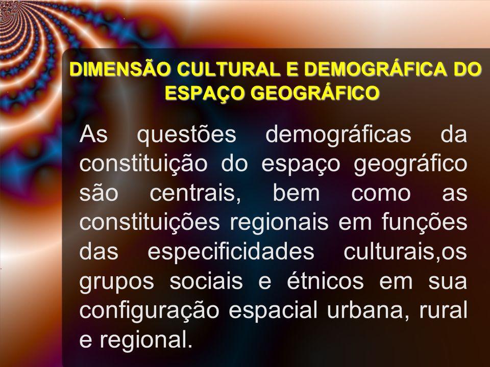 DIMENSÃO CULTURAL E DEMOGRÁFICA DO ESPAÇO GEOGRÁFICO As questões demográficas da constituição do espaço geográfico são centrais, bem como as constitui