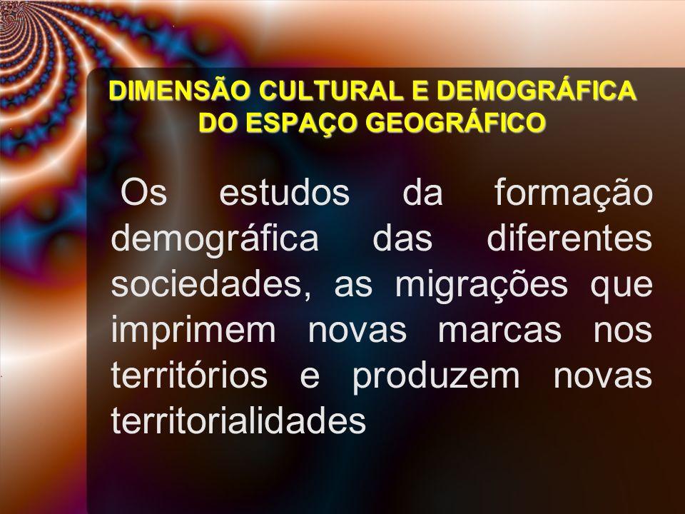 DIMENSÃO CULTURAL E DEMOGRÁFICA DO ESPAÇO GEOGRÁFICO Os estudos da formação demográfica das diferentes sociedades, as migrações que imprimem novas mar