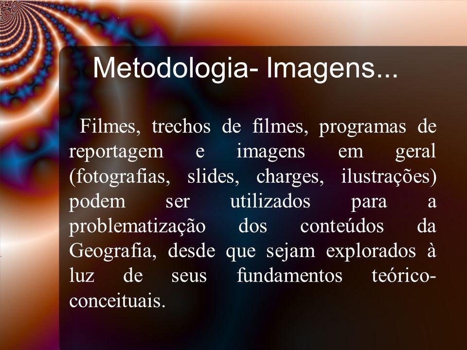 Metodologia- Imagens... Filmes, trechos de filmes, programas de reportagem e imagens em geral (fotografias, slides, charges, ilustrações) podem ser ut