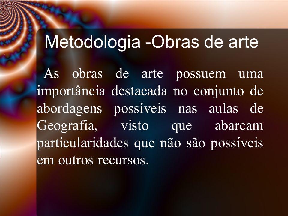 Metodologia -Obras de arte As obras de arte possuem uma importância destacada no conjunto de abordagens possíveis nas aulas de Geografia, visto que ab