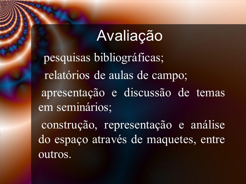Avaliação pesquisas bibliográficas; relatórios de aulas de campo; apresentação e discussão de temas em seminários; construção, representação e análise