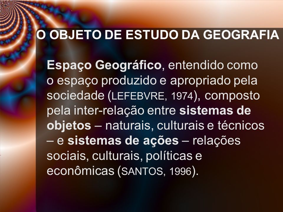 O OBJETO DE ESTUDO DA GEOGRAFIA Espaço Geográfico, entendido como o espaço produzido e apropriado pela sociedade ( LEFEBVRE, 1974 ), composto pela int