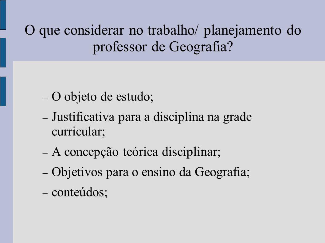 O que considerar no trabalho/ planejamento do professor de Geografia? O objeto de estudo; Justificativa para a disciplina na grade curricular; A conce