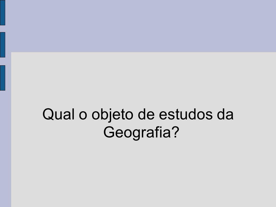 Qual o objeto de estudos da Geografia?