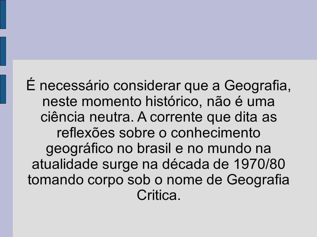 É necessário considerar que a Geografia, neste momento histórico, não é uma ciência neutra. A corrente que dita as reflexões sobre o conhecimento geog