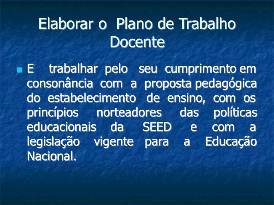 Elaborar o Plano de Trabalho Docente E trabalhar pelo seu cumprimento em consonância com a proposta pedagógica do estabelecimento de ensino, com os pr