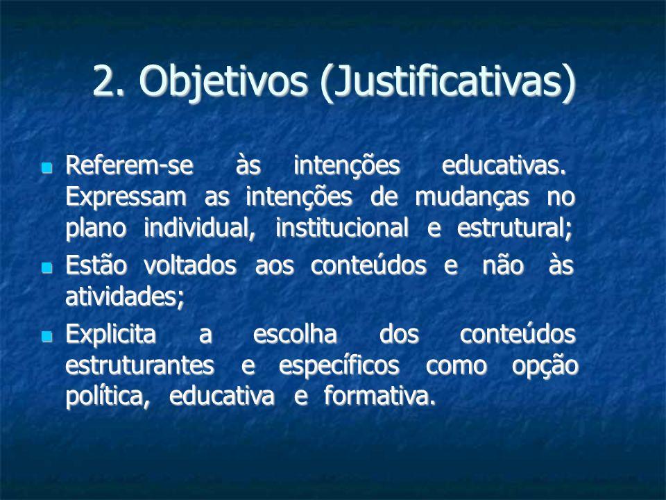 2. Objetivos (Justificativas) Referem-se às intenções educativas. Expressam as intenções de mudanças no plano individual, institucional e estrutural;