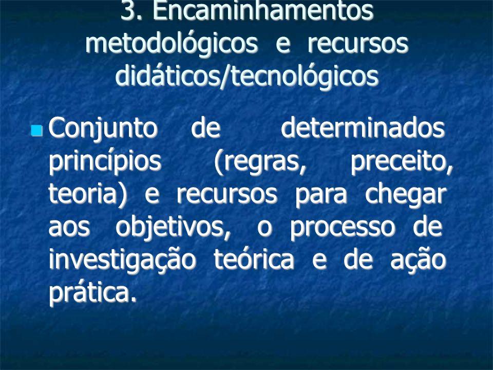 3. Encaminhamentos metodológicos e recursos didáticos/tecnológicos Conjunto de determinados princípios (regras, preceito, teoria) e recursos para cheg
