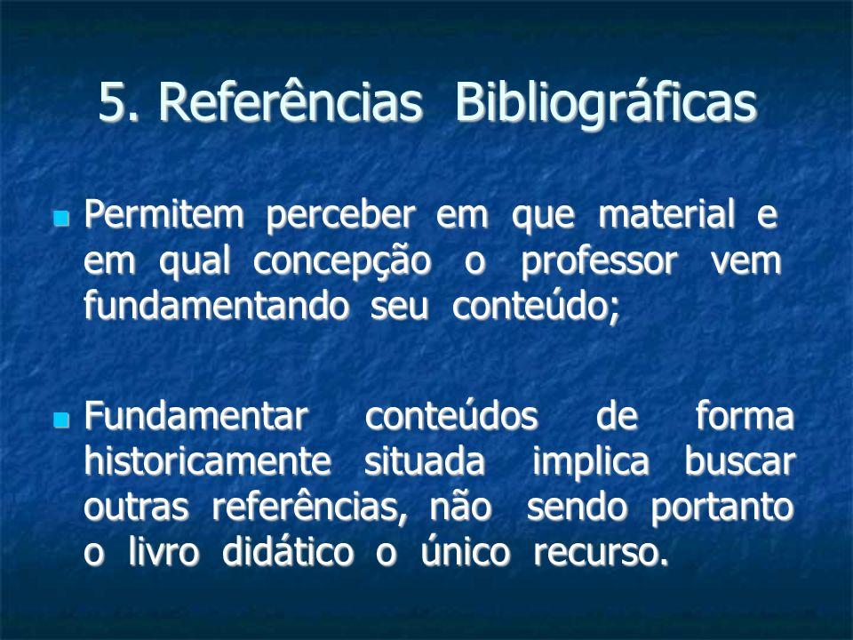 5. Referências Bibliográficas Permitem perceber em que material e em qual concepção o professor vem fundamentando seu conteúdo; Permitem perceber em q
