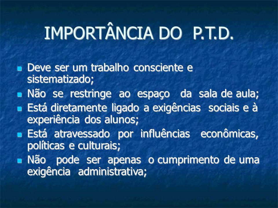 IMPORTÂNCIA DO P.T.D. Deve ser um trabalho consciente e sistematizado; Deve ser um trabalho consciente e sistematizado; Não se restringe ao espaço da