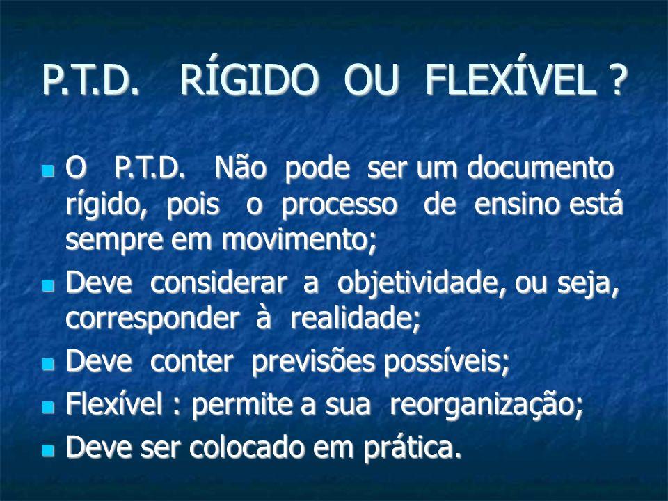 P.T.D. RÍGIDO OU FLEXÍVEL ? O P.T.D. Não pode ser um documento rígido, pois o processo de ensino está sempre em movimento; O P.T.D. Não pode ser um do
