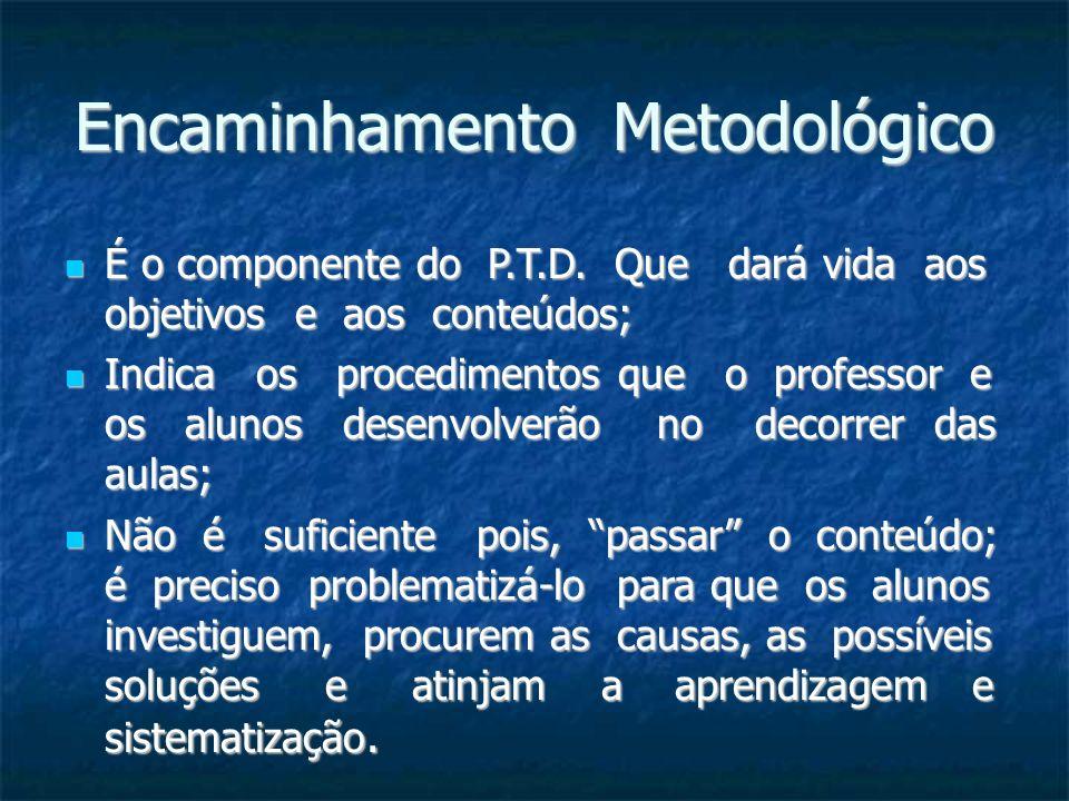 Encaminhamento Metodológico É o componente do P.T.D. Que dará vida aos objetivos e aos conteúdos; É o componente do P.T.D. Que dará vida aos objetivos