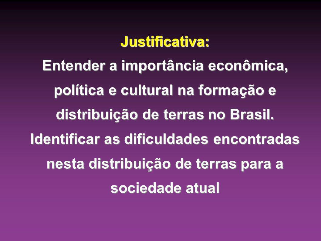 Justificativa: Entender a importância econômica, política e cultural na formação e distribuição de terras no Brasil. Identificar as dificuldades encon