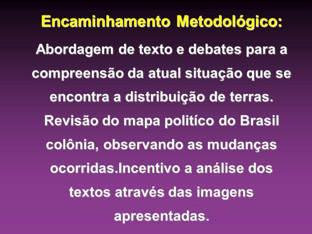 Encaminhamento Metodológico: Abordagem de texto e debates para a compreensão da atual situação que se encontra a distribuição de terras. Revisão do ma