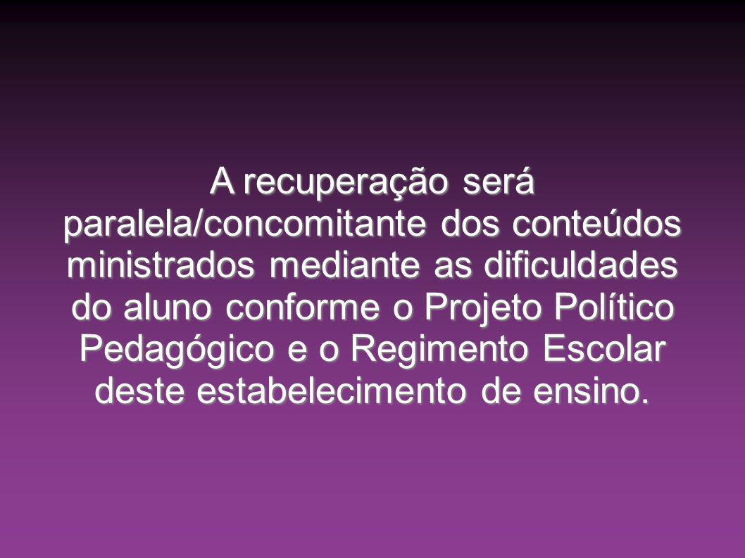 A recuperação será paralela/concomitante dos conteúdos ministrados mediante as dificuldades do aluno conforme o Projeto Político Pedagógico e o Regime