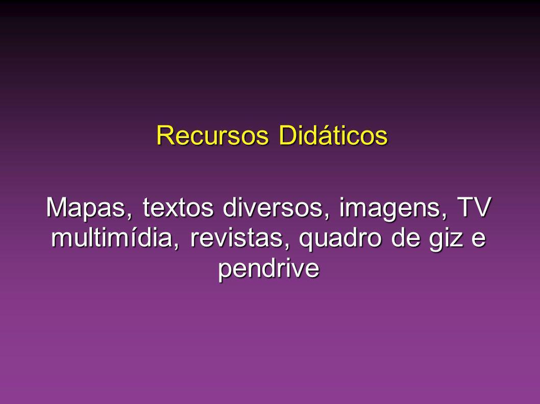 Recursos Didáticos Recursos Didáticos Mapas, textos diversos, imagens, TV multimídia, revistas, quadro de giz e pendrive