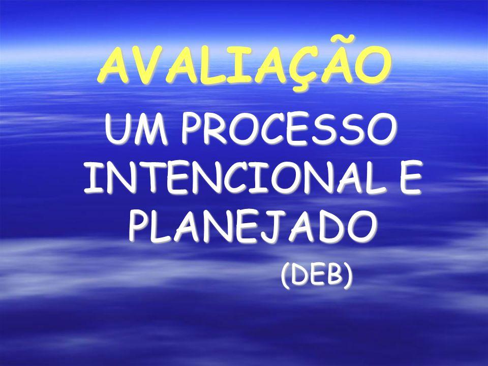 AVALIAÇÃO UM PROCESSO INTENCIONAL E PLANEJADO UM PROCESSO INTENCIONAL E PLANEJADO(DEB)
