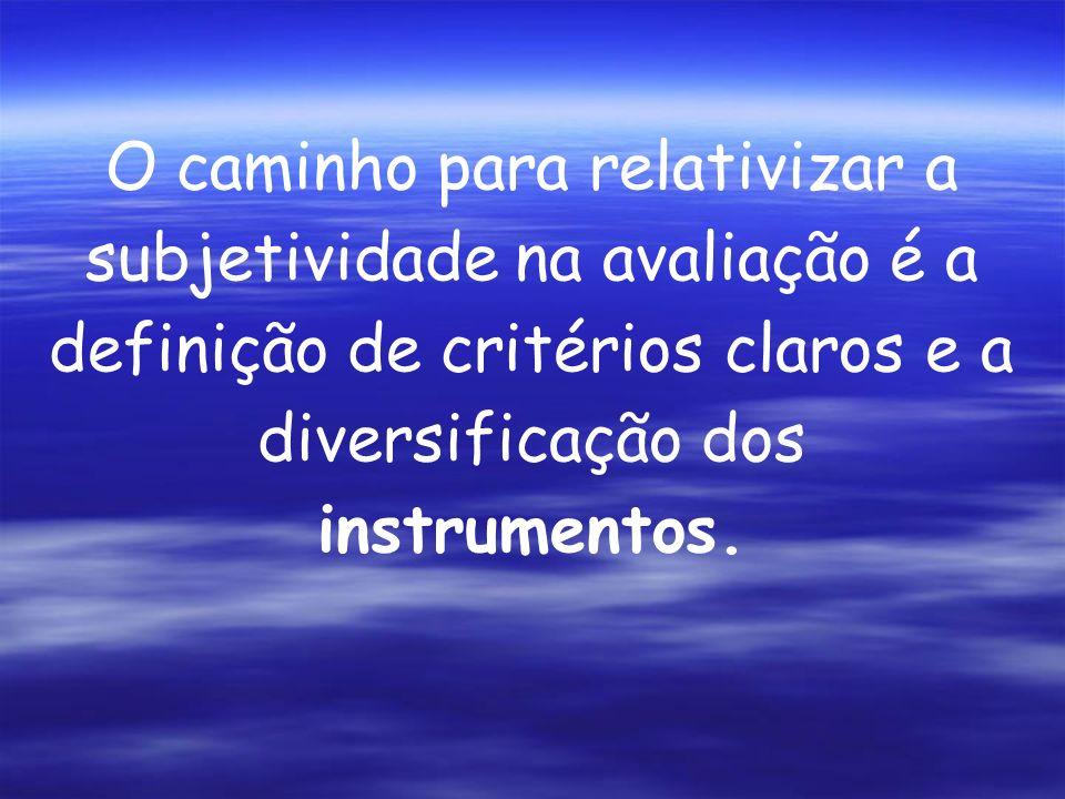 O caminho para relativizar a subjetividade na avaliação é a definição de critérios claros e a diversificação dos instrumentos.