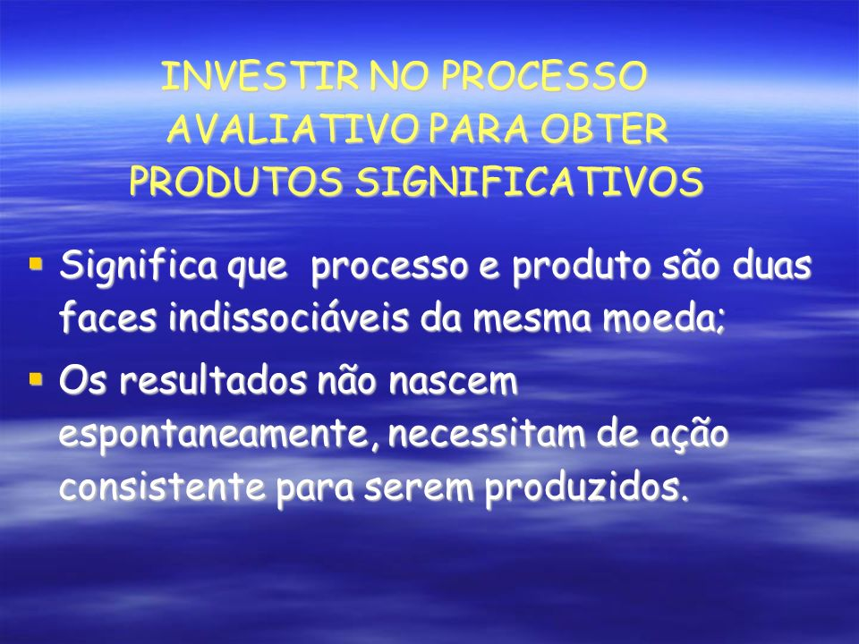 Significa que processo e produto são duas faces indissociáveis da mesma moeda; Significa que processo e produto são duas faces indissociáveis da mesma moeda; Os resultados não nascem espontaneamente, necessitam de ação consistente para serem produzidos.