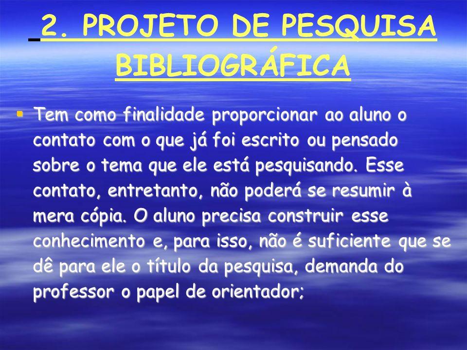 2. PROJETO DE PESQUISA BIBLIOGRÁFICA Tem como finalidade proporcionar ao aluno o contato com o que já foi escrito ou pensado sobre o tema que ele está