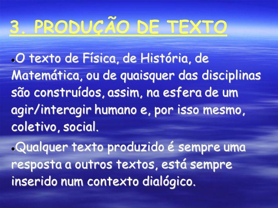 3. PRODUÇÃO DE TEXTO O texto de Física, de História, de Matemática, ou de quaisquer das disciplinas são construídos, assim, na esfera de um agir/inter