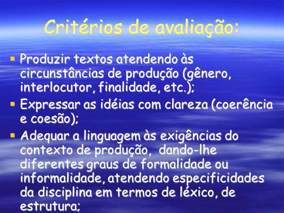 Critérios de avaliação: Produzir textos atendendo às circunstâncias de produção (gênero, interlocutor, finalidade, etc.); Produzir textos atendendo às circunstâncias de produção (gênero, interlocutor, finalidade, etc.); Expressar as idéias com clareza (coerência e coesão); Expressar as idéias com clareza (coerência e coesão); Adequar a linguagem às exigências do contexto de produção, dando-lhe diferentes graus de formalidade ou informalidade, atendendo especificidades da disciplina em termos de léxico, de estrutura; Adequar a linguagem às exigências do contexto de produção, dando-lhe diferentes graus de formalidade ou informalidade, atendendo especificidades da disciplina em termos de léxico, de estrutura;