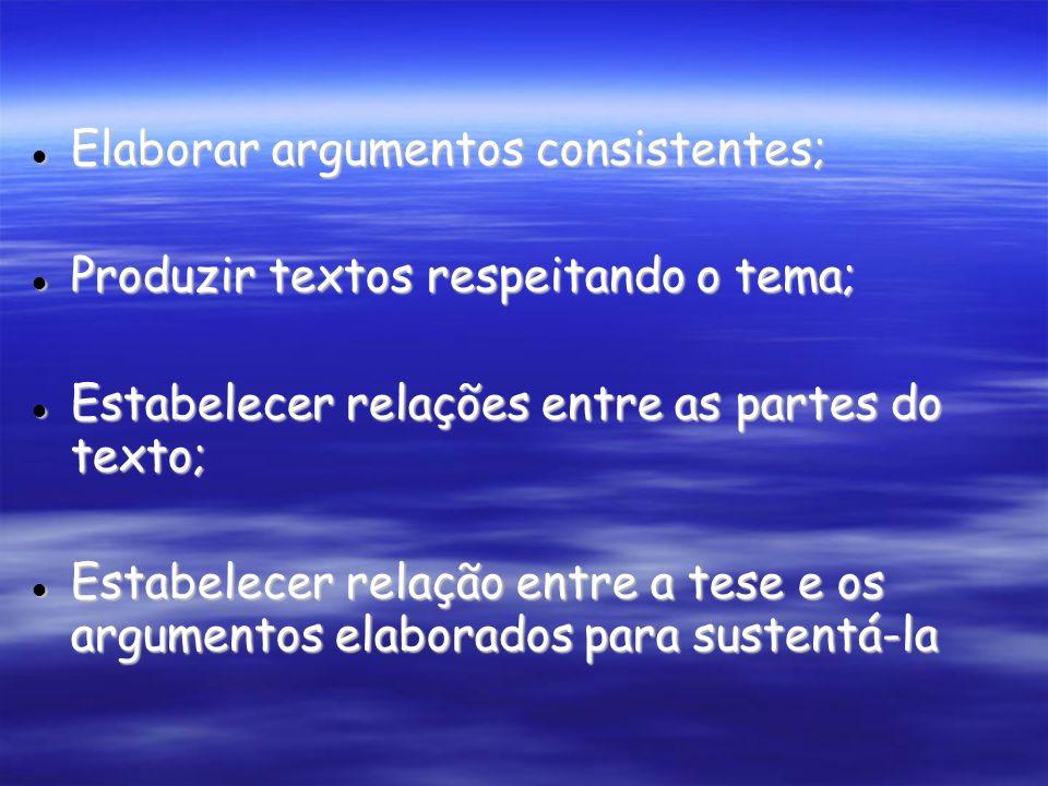 Elaborar argumentos consistentes; Elaborar argumentos consistentes; Produzir textos respeitando o tema; Produzir textos respeitando o tema; Estabelecer relações entre as partes do texto; Estabelecer relações entre as partes do texto; Estabelecer relação entre a tese e os argumentos elaborados para sustentá-la Estabelecer relação entre a tese e os argumentos elaborados para sustentá-la
