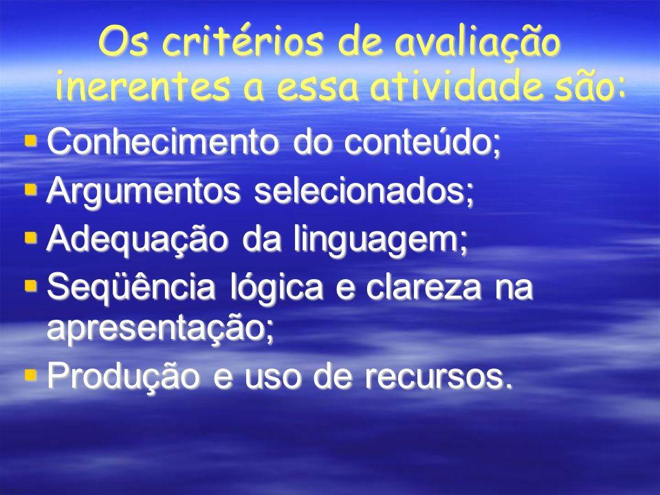 Os critérios de avaliação inerentes a essa atividade são: Conhecimento do conteúdo; Conhecimento do conteúdo; Argumentos selecionados; Argumentos selecionados; Adequação da linguagem; Adequação da linguagem; Seqüência lógica e clareza na apresentação; Seqüência lógica e clareza na apresentação; Produção e uso de recursos.
