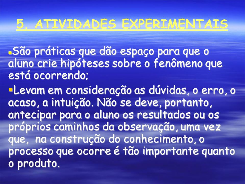 5. ATIVIDADES EXPERIMENTAIS São práticas que dão espaço para que o aluno crie hipóteses sobre o fenômeno que está ocorrendo; São práticas que dão espa