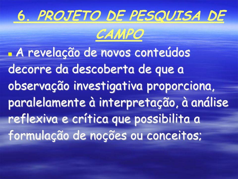 6. PROJETO DE PESQUISA DE CAMPO A revelação de novos conteúdos decorre da descoberta de que a observação investigativa proporciona, paralelamente à in