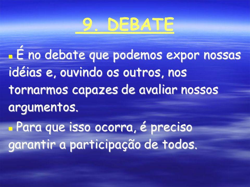 9. DEBATE É no debate que podemos expor nossas idéias e, ouvindo os outros, nos tornarmos capazes de avaliar nossos argumentos. É no debate que podemo