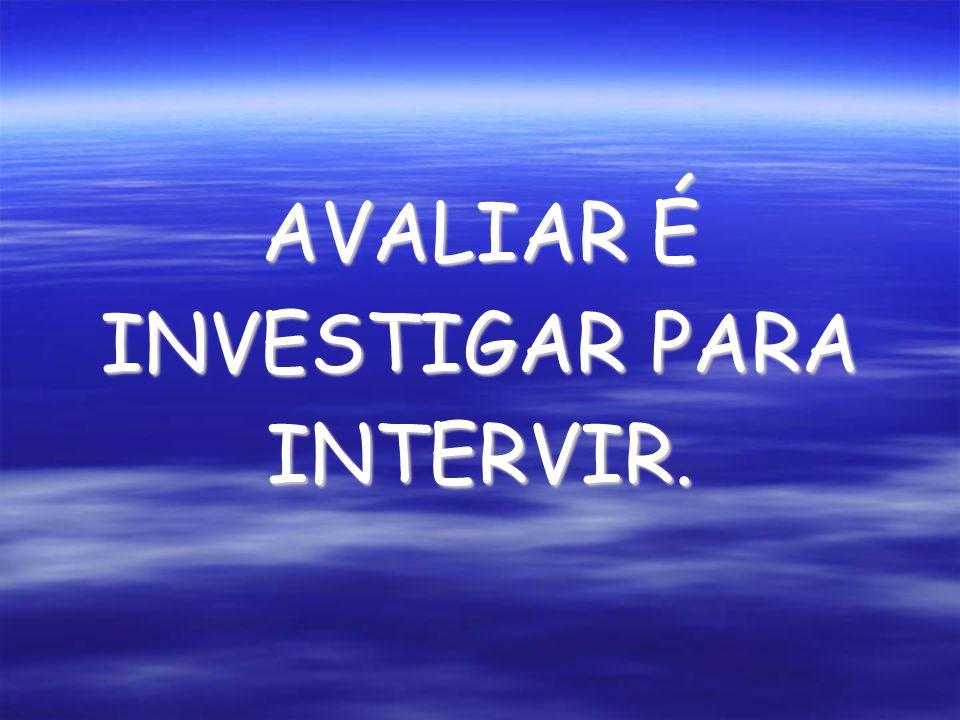 AVALIAR É INVESTIGAR PARA INTERVIR.