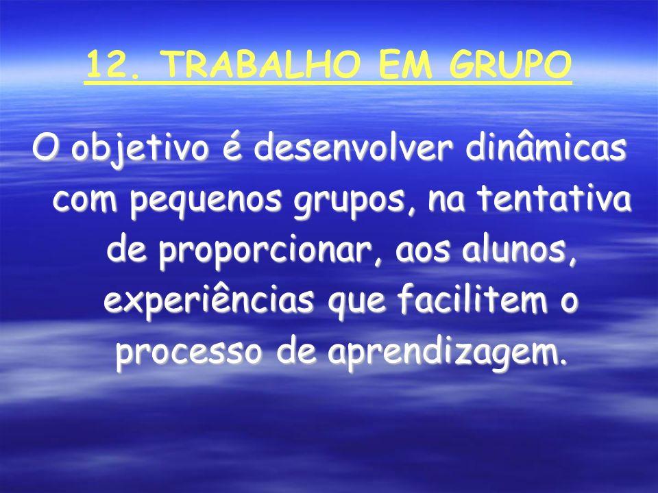 12. TRABALHO EM GRUPO O objetivo é desenvolver dinâmicas com pequenos grupos, na tentativa de proporcionar, aos alunos, experiências que facilitem o p