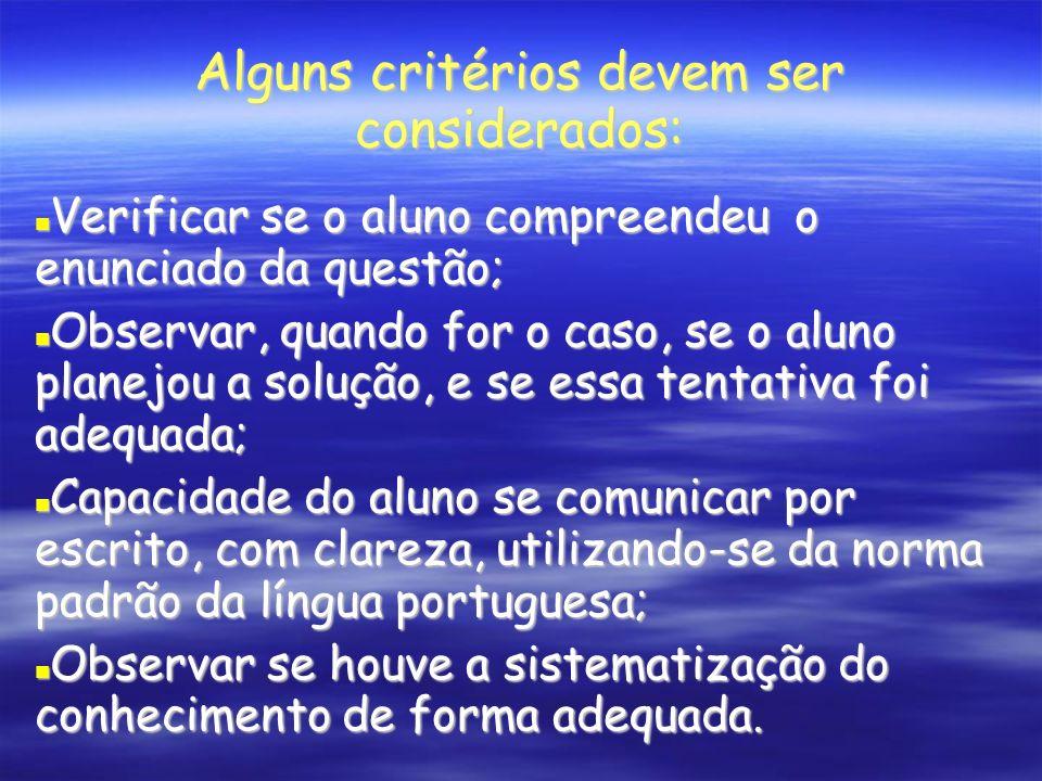 Alguns critérios devem ser considerados: Verificar se o aluno compreendeu o enunciado da questão; Verificar se o aluno compreendeu o enunciado da questão; Observar, quando for o caso, se o aluno planejou a solução, e se essa tentativa foi adequada; Observar, quando for o caso, se o aluno planejou a solução, e se essa tentativa foi adequada; Capacidade do aluno se comunicar por escrito, com clareza, utilizando-se da norma padrão da língua portuguesa; Capacidade do aluno se comunicar por escrito, com clareza, utilizando-se da norma padrão da língua portuguesa; Observar se houve a sistematização do conhecimento de forma adequada.