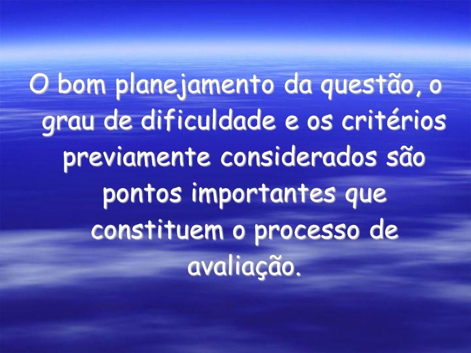 O bom planejamento da questão, o grau de dificuldade e os critérios previamente considerados são pontos importantes que constituem o processo de avaliação.