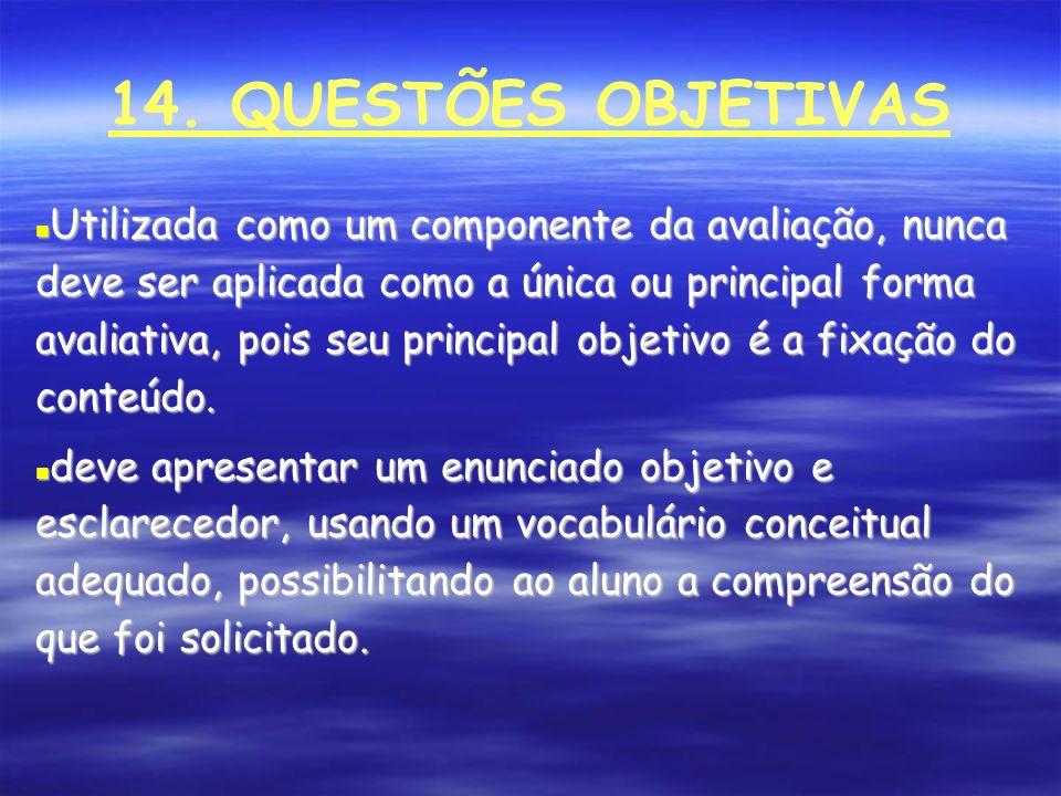 14. QUESTÕES OBJETIVAS Utilizada como um componente da avaliação, nunca deve ser aplicada como a única ou principal forma avaliativa, pois seu princip