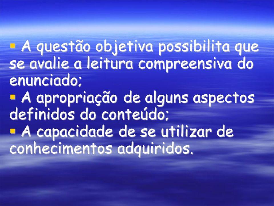 A questão objetiva possibilita que se avalie a leitura compreensiva do enunciado; A questão objetiva possibilita que se avalie a leitura compreensiva do enunciado; A apropriação de alguns aspectos definidos do conteúdo; A apropriação de alguns aspectos definidos do conteúdo; A capacidade de se utilizar de conhecimentos adquiridos.