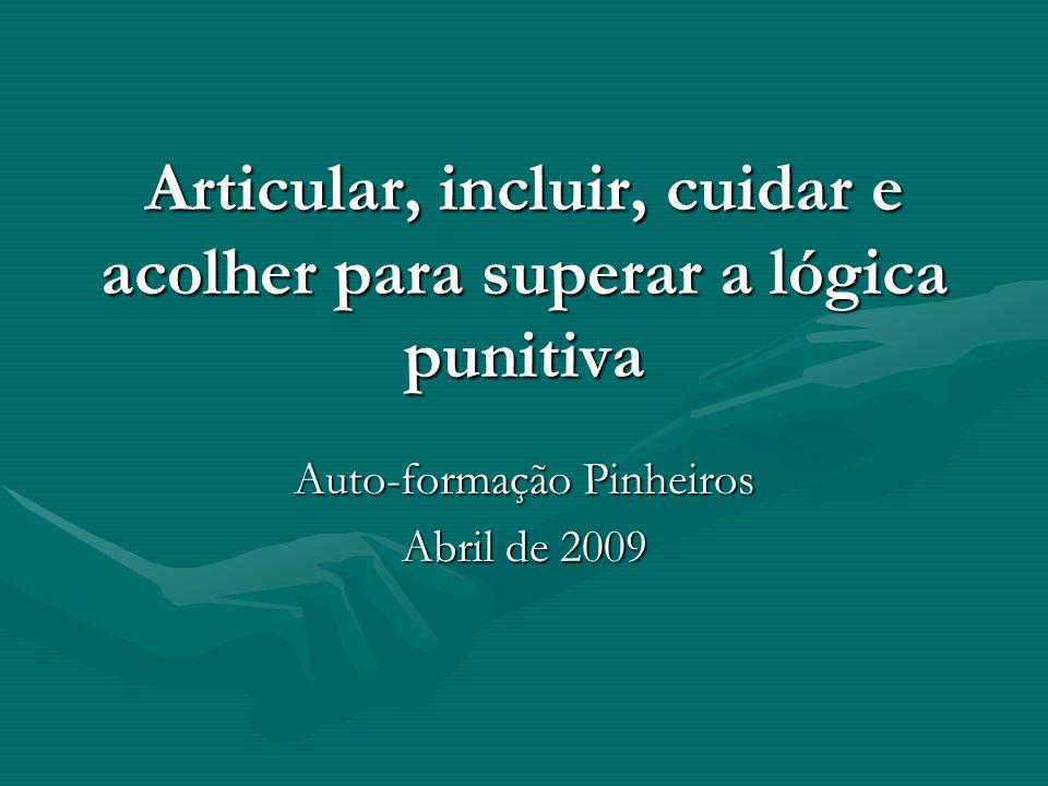 Articular, incluir, cuidar e acolher para superar a lógica punitiva Auto-formação Pinheiros Abril de 2009