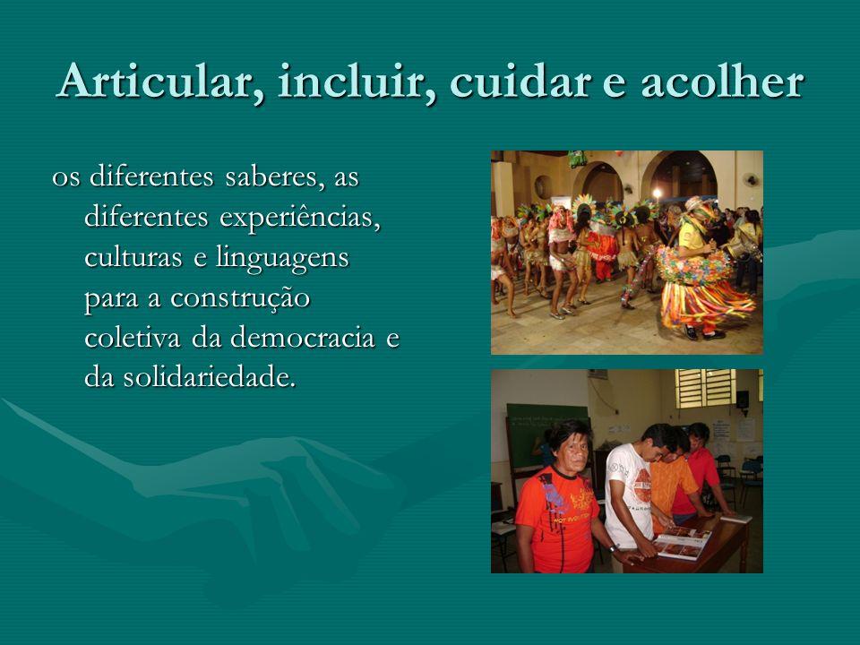 Articular, incluir, cuidar e acolher os diferentes saberes, as diferentes experiências, culturas e linguagens para a construção coletiva da democracia e da solidariedade.