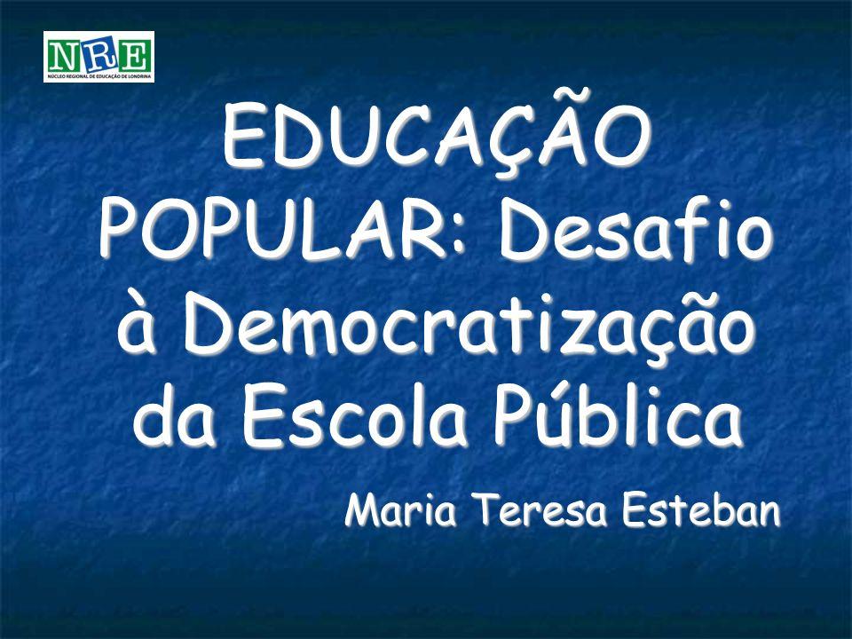 EDUCAÇÃO POPULAR: Desafio à Democratização da Escola Pública Maria Teresa Esteban