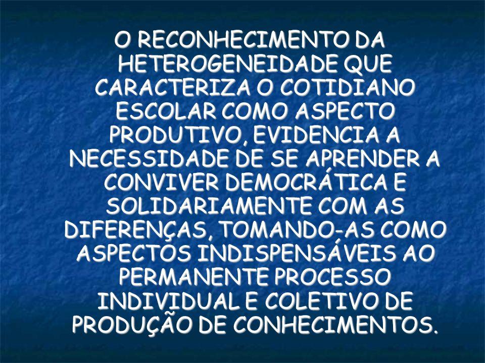 O RECONHECIMENTO DA HETEROGENEIDADE QUE CARACTERIZA O COTIDIANO ESCOLAR COMO ASPECTO PRODUTIVO, EVIDENCIA A NECESSIDADE DE SE APRENDER A CONVIVER DEMOCRÁTICA E SOLIDARIAMENTE COM AS DIFERENÇAS, TOMANDO-AS COMO ASPECTOS INDISPENSÁVEIS AO PERMANENTE PROCESSO INDIVIDUAL E COLETIVO DE PRODUÇÃO DE CONHECIMENTOS.
