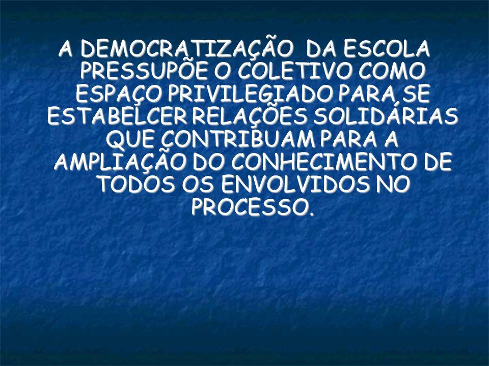 A DEMOCRATIZAÇÃO DA ESCOLA PRESSUPÕE O COLETIVO COMO ESPAÇO PRIVILEGIADO PARA SE ESTABELCER RELAÇÕES SOLIDÁRIAS QUE CONTRIBUAM PARA A AMPLIAÇÃO DO CONHECIMENTO DE TODOS OS ENVOLVIDOS NO PROCESSO.