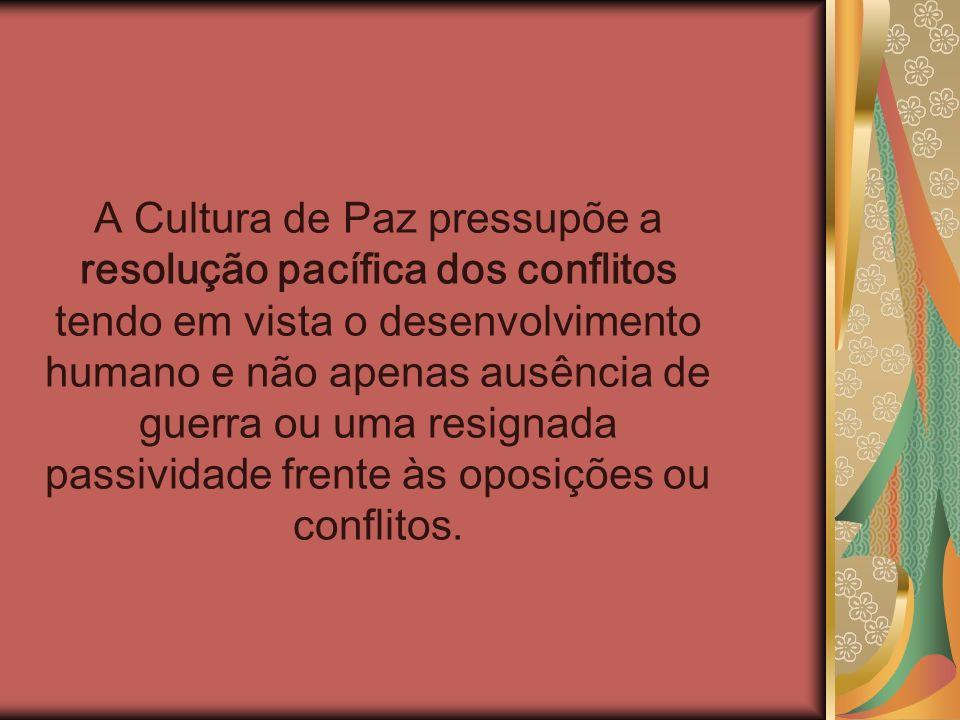 A Cultura de Paz pressupõe a resolução pacífica dos conflitos tendo em vista o desenvolvimento humano e não apenas ausência de guerra ou uma resignada