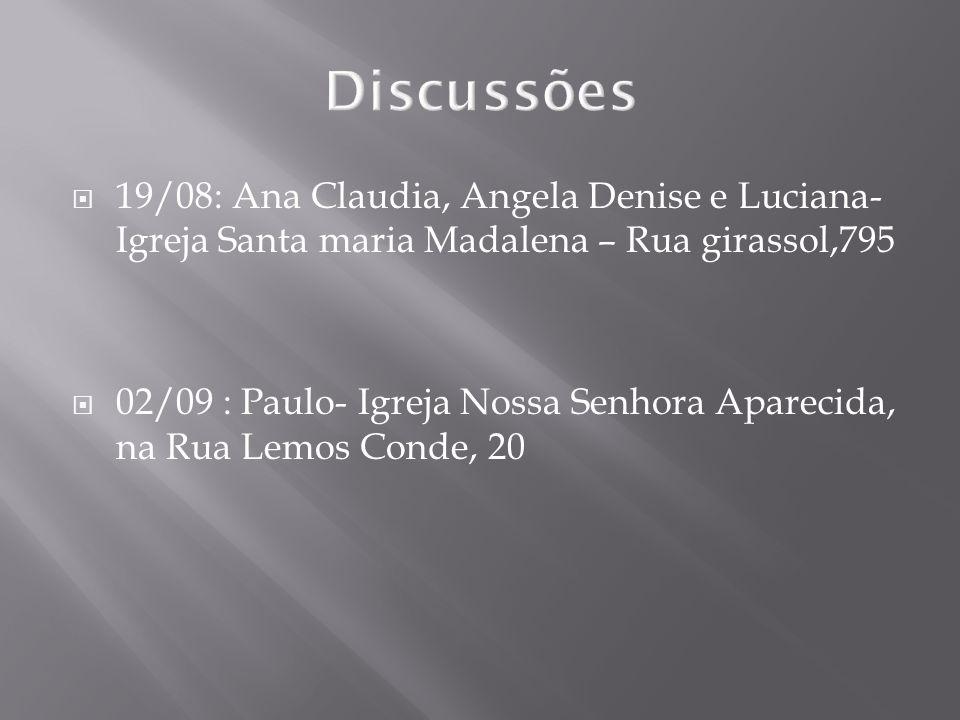 Discussões 19/08: Ana Claudia, Angela Denise e Luciana- Igreja Santa maria Madalena – Rua girassol,795 02/09 : Paulo- Igreja Nossa Senhora Aparecida,