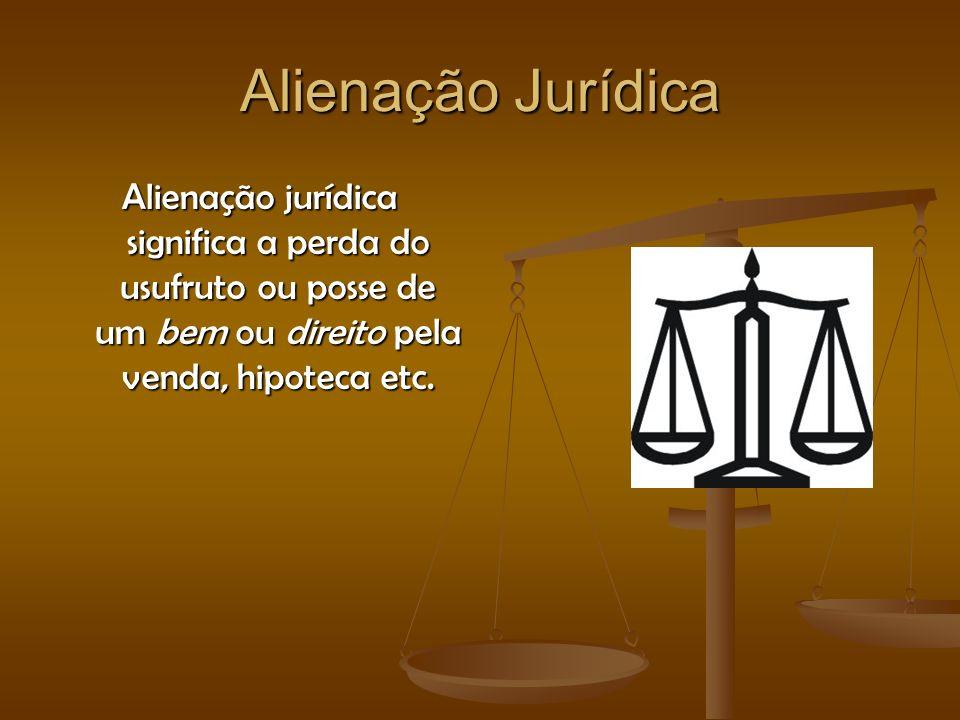 Alienação Jurídica Alienação jurídica significa a perda do usufruto ou posse de um bem ou direito pela venda, hipoteca etc.