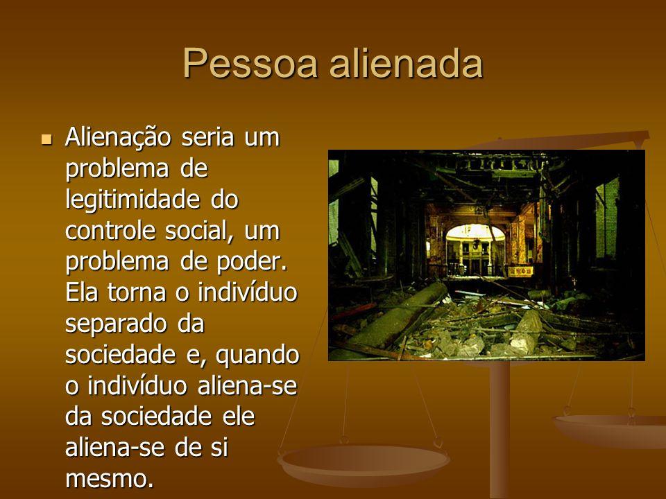 Pessoa alienada Alienação seria um problema de legitimidade do controle social, um problema de poder.