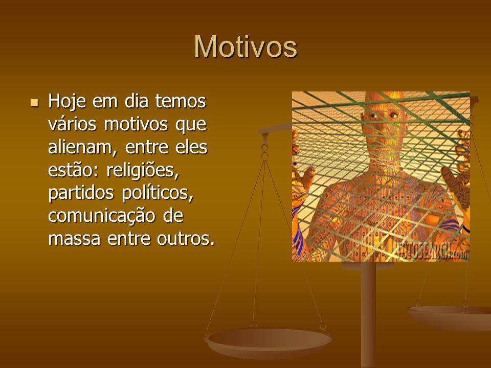 Motivos Hoje em dia temos vários motivos que alienam, entre eles estão: religiões, partidos políticos, comunicação de massa entre outros.